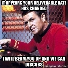 Scotty Star Trek - it appears your deliverable date has changed i will beam you up and we can discuss