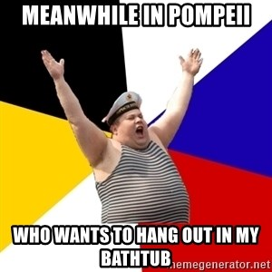 Patriot - Meanwhile in Pompeii Who wants to hang out in my bathtub