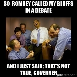 obama laughing  - so  romney called my bluffs in a debate and I just said; that's not true, governer