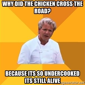 Confused Ramsey - why did the chicken cross the road? because its so undercooked its still alive