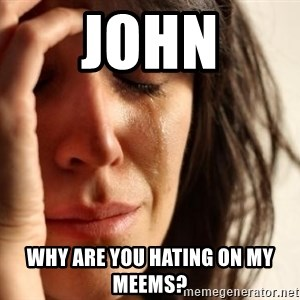 First World Problems - john why are you hating on my meems?