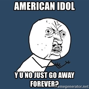 Y U No - american idol y u no just go away forever?