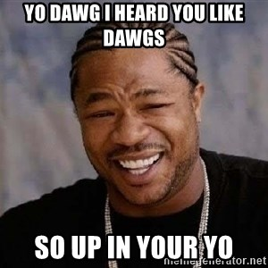 Yo Dawg - yo dawg I heard you like dawgs so up in your yo