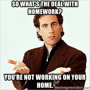 Jerry Seinfeld - so what's the deal with homework? you're not working on your home.