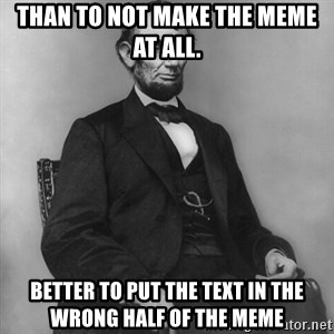 Abraham Lincoln  - than to not make the meme at all. better to put the text in the wrong half of the meme
