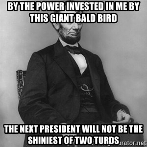 Abraham Lincoln  - by the power invested in me by this giant bald bird the next president will not be the shiniest of two turds