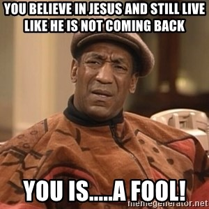Bill Cosby Confused - you believe in jesus and still live like he is not coming back you is.....a fool!