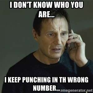 I don't know who you are... - I don't know who you are... I keep punching in th wrong number...