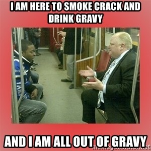 Rob Ford - i am here to smoke crack and drink gravy and i am all out of gravy