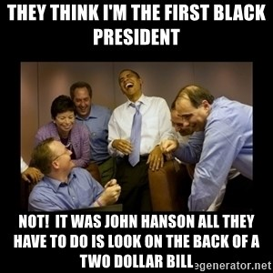 obama laughing  - they think i'm the first black president not!  it was john hanson all they have to do is look on the back of a two dollar bill