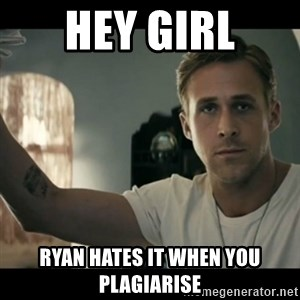 ryan gosling hey girl - Hey girl Ryan hates it when you plagiarise