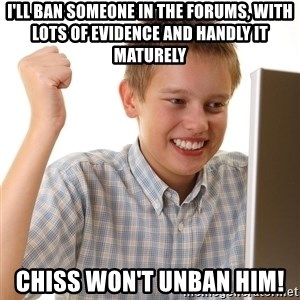 First Day on the internet kid - I'LL BAN SOMEONE IN THE FORUMS, WITH LOTS OF EVIDENCE AND HANDLY IT MATURELY CHISS WON'T UNBAN HIM!