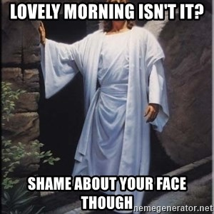 Hell Yeah Jesus - Lovely morning isn't it? Shame about your face  though
