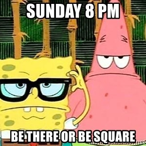 Serious Spongebob - Sunday 8 PM Be There or be square