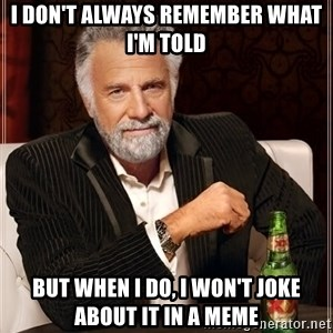 The Most Interesting Man In The World - I don't always remember what i'm told but when i do, i won't joke about it in a meme