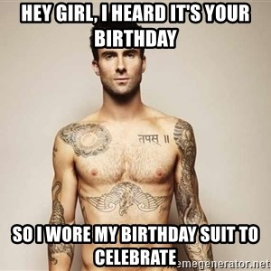 Adam Levine - hey girl, I heard it's your birthday So i wore my birthday suit to celebrate