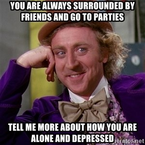 Willy Wonka - You are always surrounded by friends and go to parties Tell me more about how you are alone and depressed