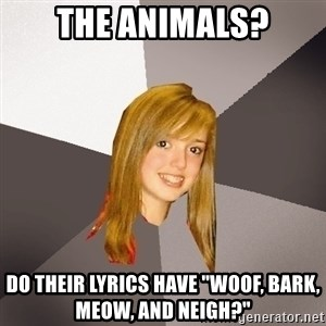 "Musically Oblivious 8th Grader - the animals? do their lyrics have ""woof, bark, meow, and neigh?"""