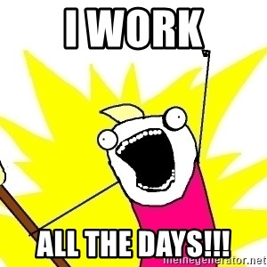 X ALL THE THINGS - I work ALL THE DAYS!!!