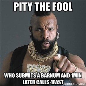 I Pity The Fool - PITY THE FOOL Who submits a barnum and 1min later calls 4FAST