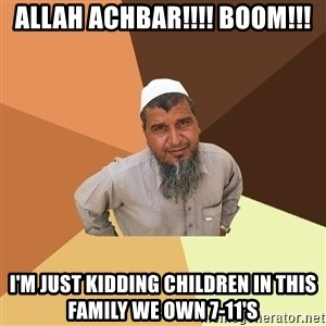 Ordinary Muslim Man - Allah aCHBAR!!!! BOOM!!! I'm just kidding children in this family we own 7-11's