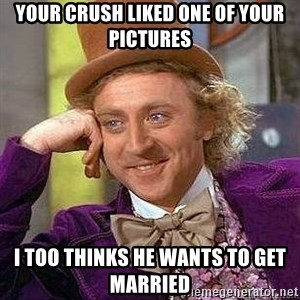 Willy Wonka - Your crush liked one of your pictures I too thinks he wants to get married