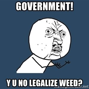 Y U No - GOvernment! Y U no legalize weed?