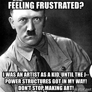 Hitler Advice - fEELING FRUSTRATED? i WAS AN ARTIST AS A KID, UNTIL THE J-- POWER STRUCTURES GOT IN MY WAY!  dON'T STOP MAKING ART!