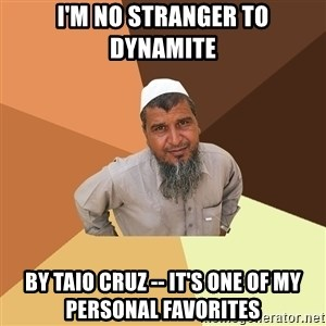 Ordinary Muslim Man - i'm no stranger to dynamite by taio cruz -- it's one of my personal favorites