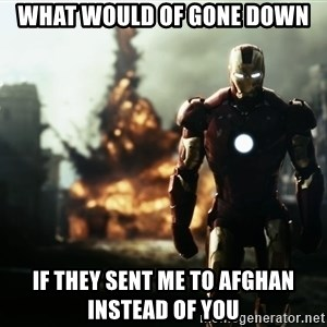 iron man explosion - what would of gone down if they sent me to afghan instead of you