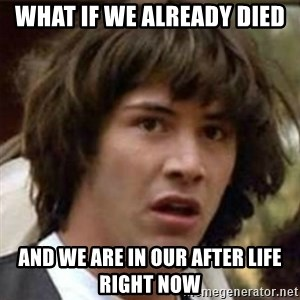 what if meme - What If We already died And we arE in our after life right Now