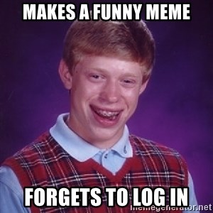 Bad Luck Brian - makes a funny meme forgets to log in