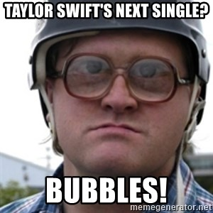 Bubbles Trailer Park Boy - TAYLOR SWIFT'S NEXT SINGLE? BUBBLES!