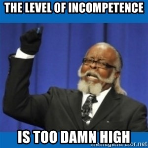 Too damn high - the level of incompetence is too damn high