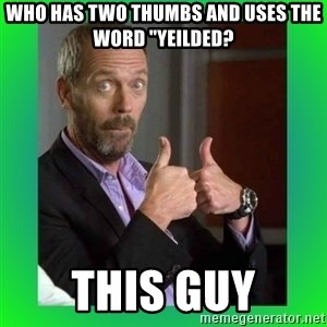 "Thumbs up House - who has two thumbs and uses the word ""yeilded? this guy"