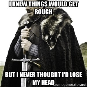 Ned Stark - I knew things would get rough but I never thought I'd lose my head