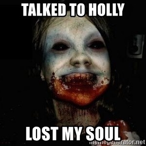 scary meme - TALKED TO HOLLY LOST MY SOUL