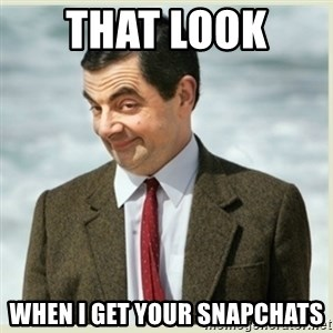 MR bean - that look  when i get your snapchats