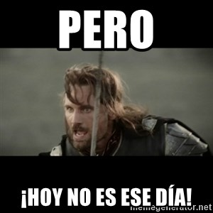 But it is not this Day ARAGORN - pero ¡hoy no es ese día!