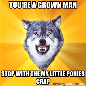 Courage Wolf - you're a grown man stop with the my little ponies crap