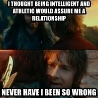 Never Have I Been So Wrong - i thought being intelligent and athletic would assure me a relationship never have i been so wrong