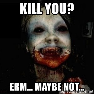 scary meme - KILL YOU? ERM... MAYBE NOT...