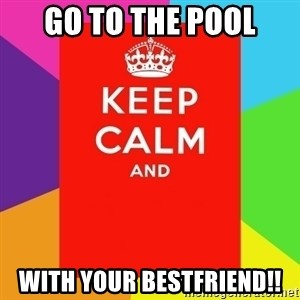 Keep calm and - go to the pool with your bestfriend!!