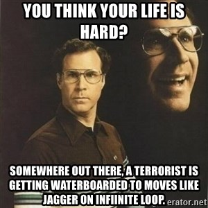 will ferrell - You think your life is hard? Somewhere out there, a terrorist is getting waterboarded to moves like jagger on infiinite loop.