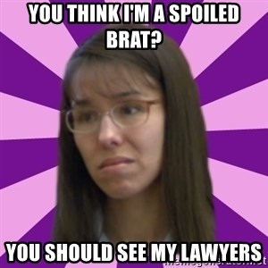Jodi Arias meme 17 by Justice11 - You think I'm a spoiled brat? You should see my lawyers