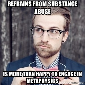 Scumbag Analytic Philosopher - refrains from substance abuse is more than happy to engage in metaphysics