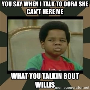 What you talkin' bout Willis  - YOU SAY WHEN I TALK TO DORA SHE CAN'T HERE ME WHAT YOU TALKIN BOUT WILLIS