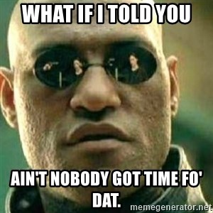 What If I Told You - what if i told you  ain't nobody got time fo' dat.