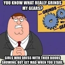 Grinds My Gears - you know what really grinds my gears? girls who dress with thier boobs showing, but get mad when you stare.