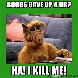alf - BOGGS GAVE UP A HR? HA! I KILL ME!